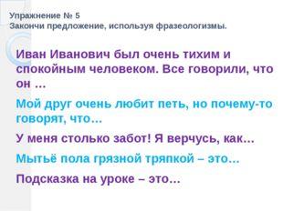 Упражнение № 5 Закончи предложение, используя фразеологизмы. Иван Иванович бы