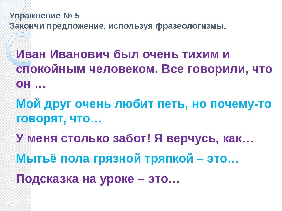 Упражнение № 5 Закончи предложение, используя фразеологизмы. Иван Иванович бы...