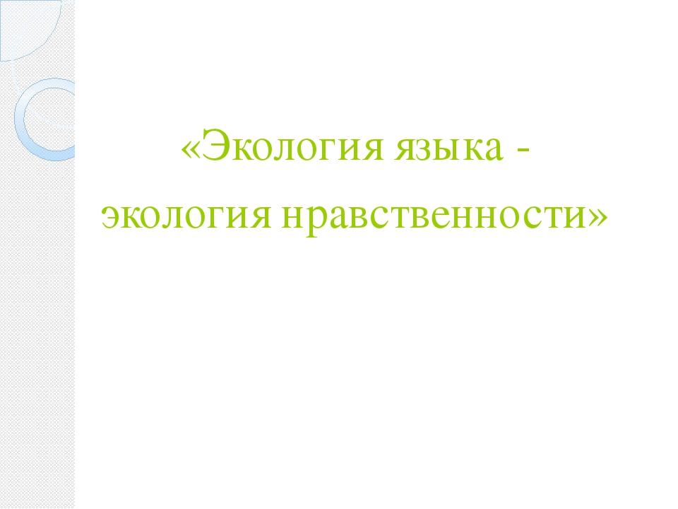 «Экология языка - экология нравственности»