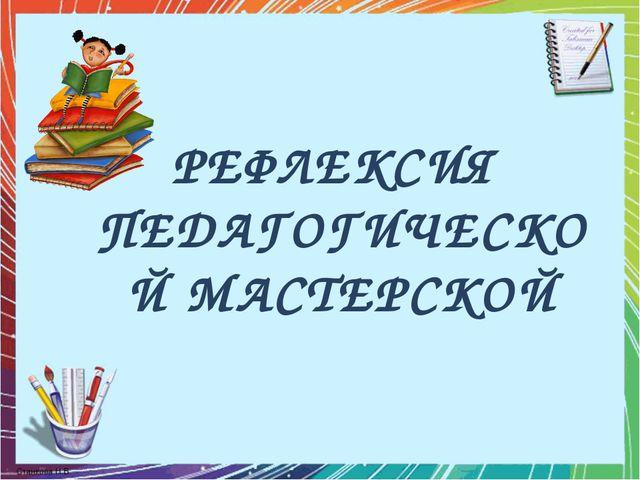 РЕФЛЕКСИЯ ПЕДАГОГИЧЕСКОЙ МАСТЕРСКОЙ