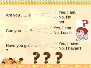 Are you ….. ? Yes, I am. No, I'm not. Can you ….. ? Yes, I can. No, I can't H