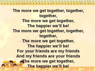 The more we get together, together, together, The more we get together, The h
