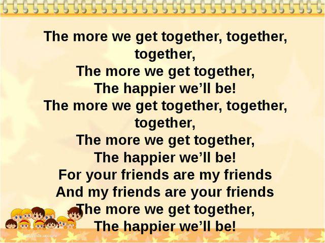 The more we get together, together, together, The more we get together, The h...
