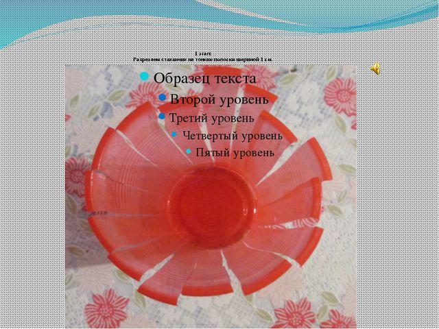 1 этап: Разрезаем стаканчик на тонкие полоски шириной 1 см.