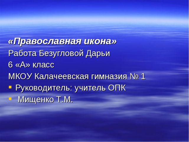 «Православная икона» Работа Безугловой Дарьи 6 «А» класс МКОУ Калачеевская ги...