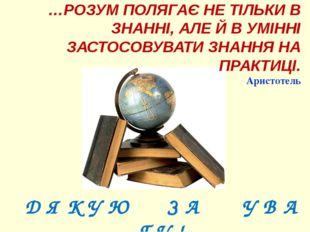 …РОЗУМ ПОЛЯГАЄ НЕ ТІЛЬКИ В ЗНАННІ, АЛЕ Й В УМІННІ ЗАСТОСОВУВАТИ ЗНАННЯ НА ПР