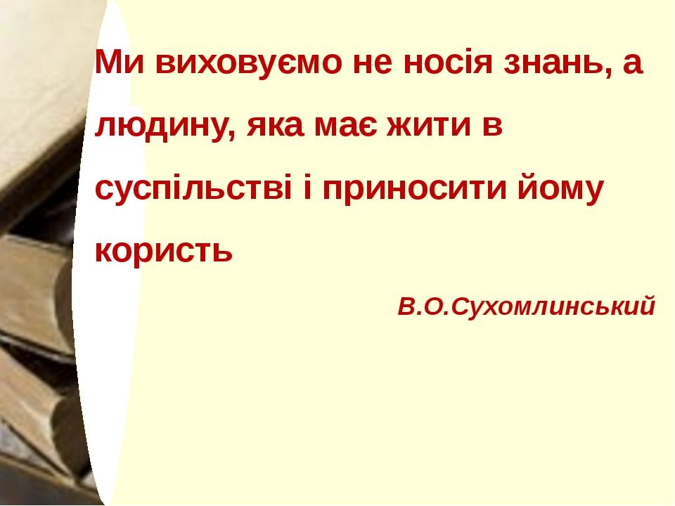 Ми виховуємо не носія знань, а людину, яка має жити в суспільстві і приносит...