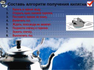 Составь алгоритм получения кипятка Налить в чайник воду. Открыть кран газовой