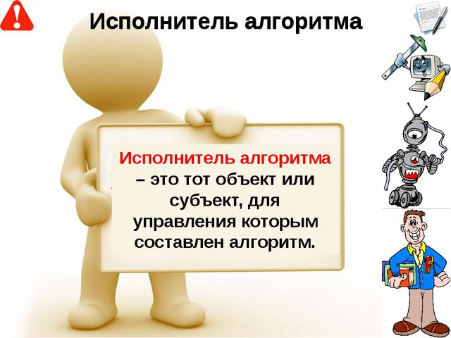 Исполнитель алгоритма – это тот объект или субъект, для управления которым со...