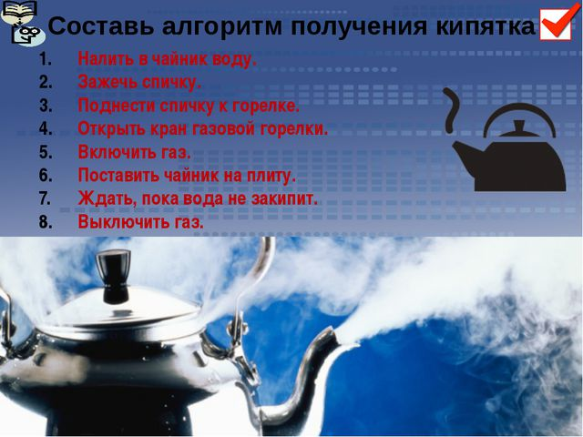 Составь алгоритм получения кипятка Налить в чайник воду. Зажечь спичку. Подне...