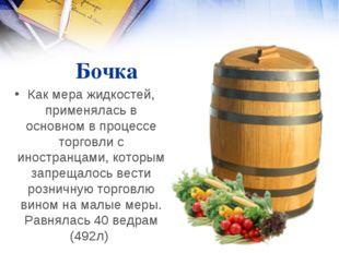 Бочка Как мера жидкостей, применялась в основном в процессе торговли с иност