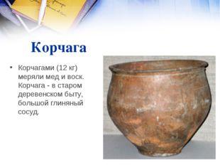 Корчага Корчагами (12 кг) меряли мед и воск. Корчага - в старом деревенском б
