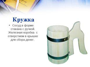 Кружка Сосуд в форме стакана с ручкой. Железная коробка с отверстием в крышке