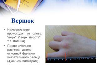 """Вершок Наименование происходит от слова """"верх"""" (""""верх перста"""", т.е. пальца) П"""