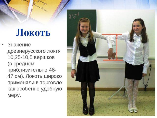 Локоть Значение древнерусского локтя 10,25-10,5 вершков (в среднем приблизите...