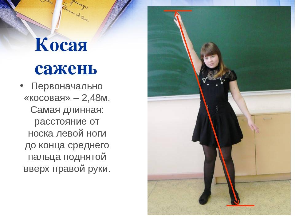 Косая сажень Первоначально «косовая» – 2,48м. Самая длинная: расстояние от но...