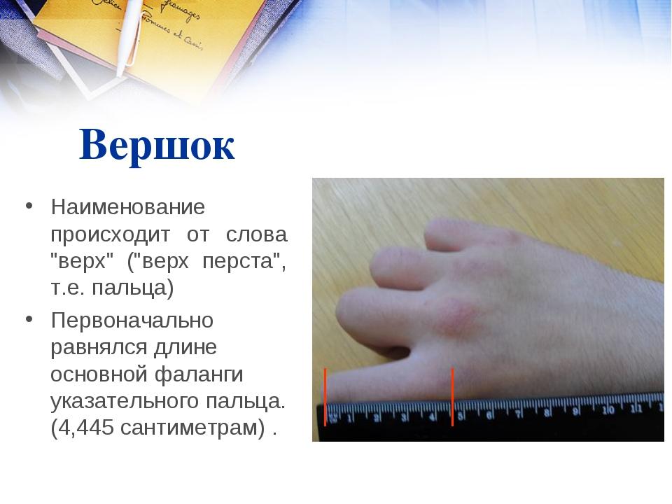"""Вершок Наименование происходит от слова """"верх"""" (""""верх перста"""", т.е. пальца) П..."""