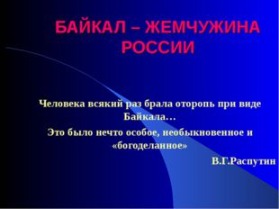 БАЙКАЛ – ЖЕМЧУЖИНА РОССИИ Человека всякий раз брала оторопь при виде Байкала…
