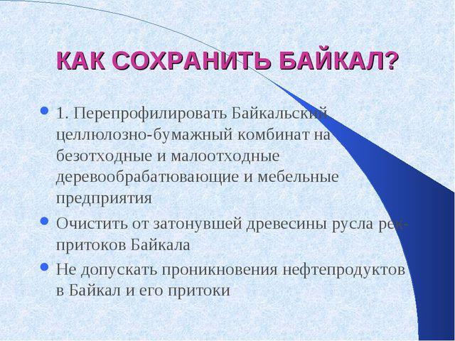 КАК СОХРАНИТЬ БАЙКАЛ? 1. Перепрофилировать Байкальский целлюлозно-бумажный ко...