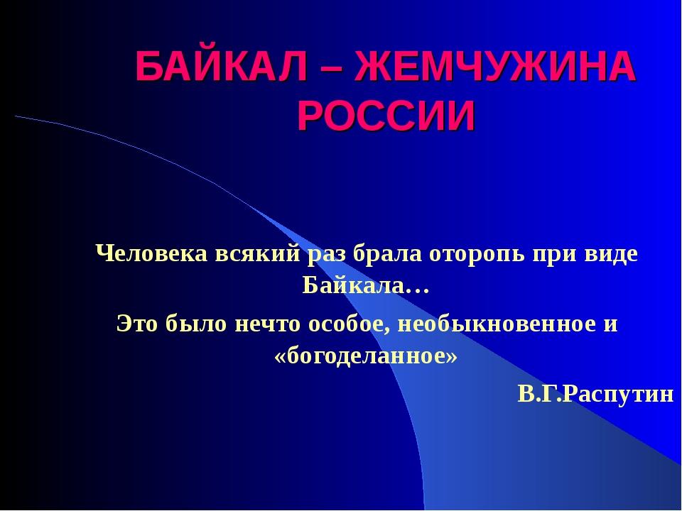 БАЙКАЛ – ЖЕМЧУЖИНА РОССИИ Человека всякий раз брала оторопь при виде Байкала…...