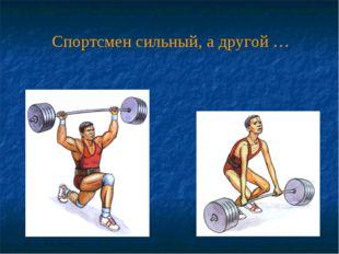Спортсмен сильный, а другой …