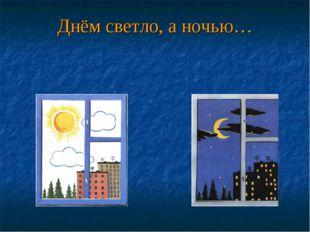 Днём светло, а ночью…