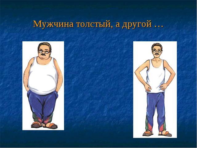 Мужчина толстый, а другой …