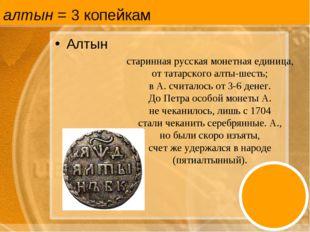 алтын = 3 копейкам Алтын старинная русская монетная единица, от татарского ал