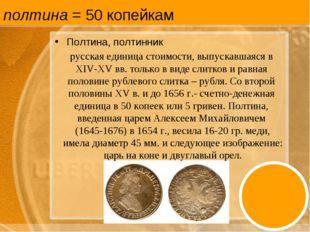полтина = 50 копейкам Полтина, полтинник русская единица стоимости, выпускавш