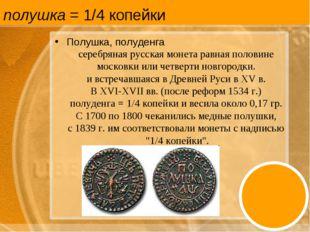 полушка = 1/4 копейки Полушка, полуденга серебряная русская монета равная пол