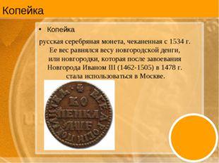 Копейка Копейка русская серебряная монета, чеканенная с 1534 г. Ее вес равнял