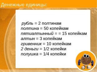 Денежные единицы: рубль = 2 полтинам полтина = 50 копейкам пятиалтынный = = 1