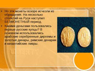 Но эти монеты вскоре исчезли из обращения. На несколько столетий на Руси наст