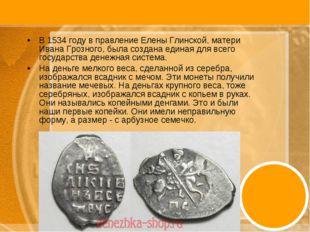 В 1534 году в правление Елены Глинской, матери Ивана Грозного, была создана е