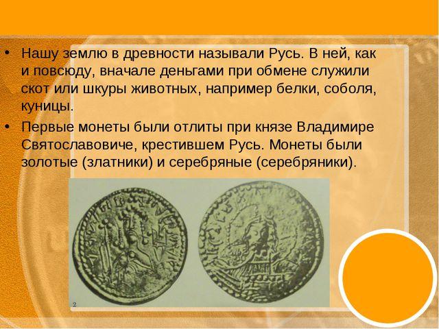 Нашу землю в древности называли Русь. В ней, как и повсюду, вначале деньгами...