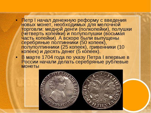 Петр I начал денежную реформу с введения новых монет, необходимых для мелочно...