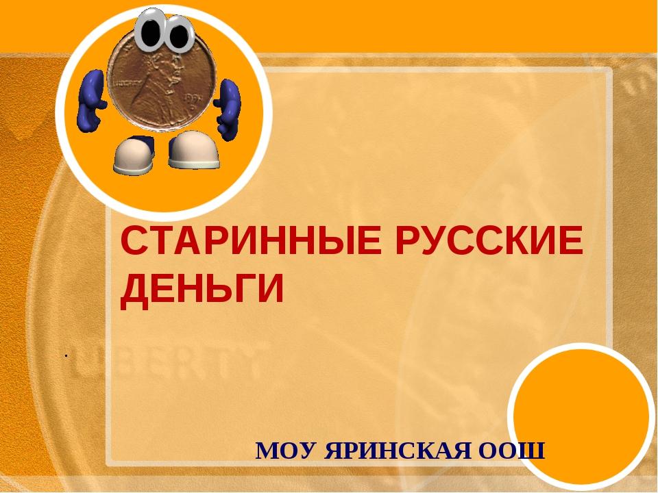 СТАРИННЫЕ РУССКИЕ ДЕНЬГИ МОУ ЯРИНСКАЯ ООШ .