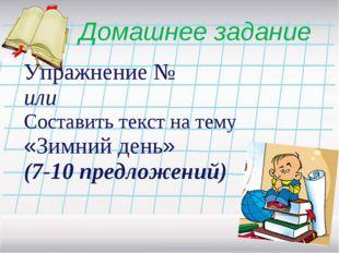 Домашнее задание Упражнение № или Составить текст на тему «Зимний день» (7-10