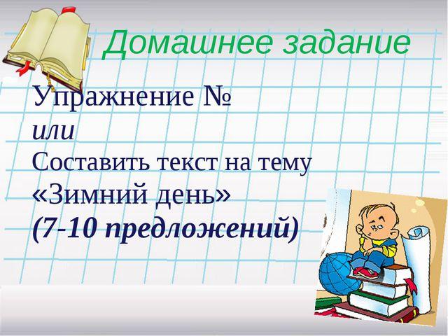 Домашнее задание Упражнение № или Составить текст на тему «Зимний день» (7-10...