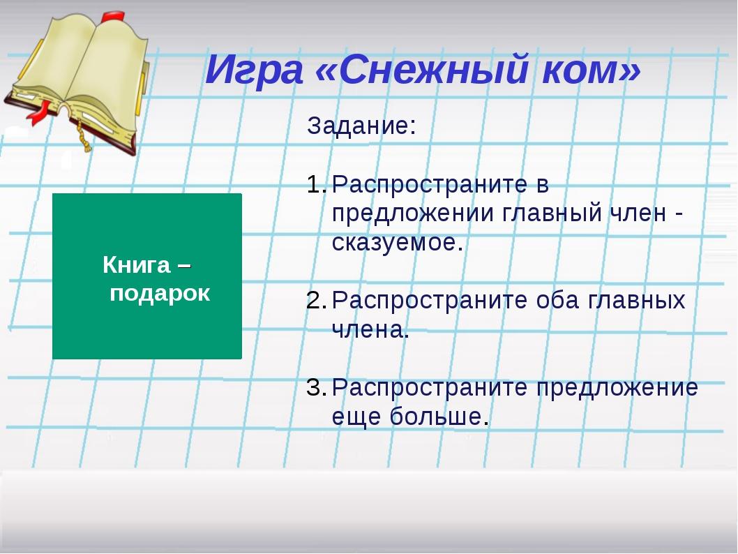 Игра «Снежный ком» Задание: Распространите в предложении главный член - сказу...