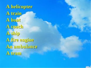 A helicopter A train A boat A coach A ship A fire engine An ambulance A tram