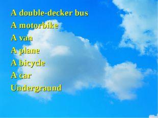A double-decker bus A motorbike A van A plane A bicycle A car Undergraund