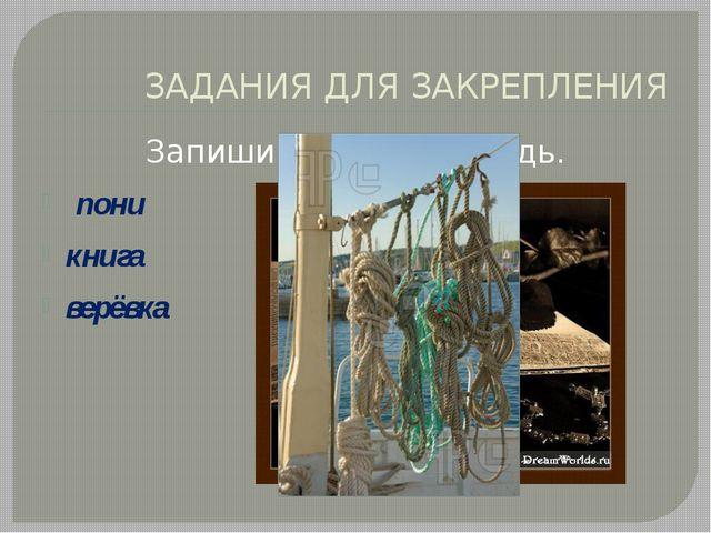 ЗАДАНИЯ ДЛЯ ЗАКРЕПЛЕНИЯ Запиши слова в тетрадь. пони книга верёвка