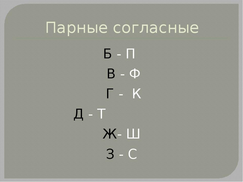 Парные согласные Б - П В - Ф Г - К Д - Т Ж- Ш З - С