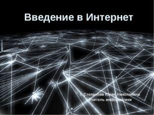 Введение в Интернет © Степанова Юлия Николаевна Учитель информатики Заставка
