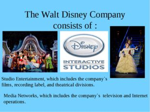 The Walt Disney Company consists of : Studio Entertainment, which includes th