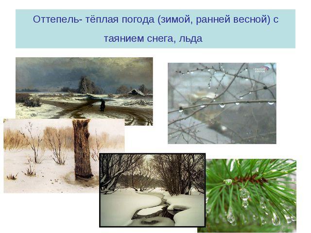 Оттепель- тёплая погода (зимой, ранней весной) с таянием снега, льда