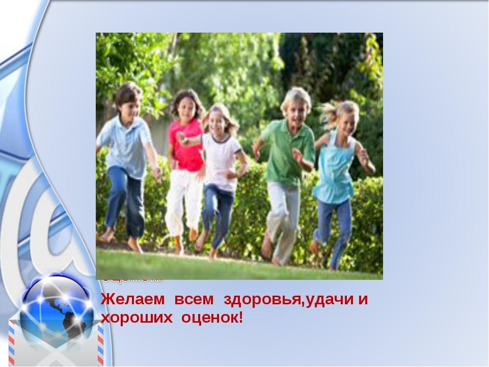 Желаем всем здоровья,удачи и хороших оценок!