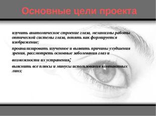 Основные цели проекта изучить анатомическое строение глаза, механизмы работы