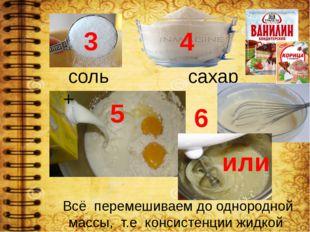 5 4 3 соль сахар + Всё перемешиваем до однородной массы, т.е консистенции жид